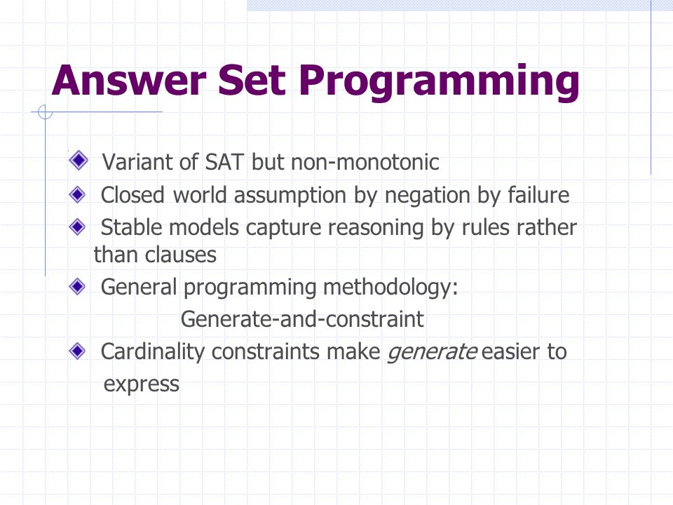 Answer Set Programming Variant of SAT but non-monotonic Closed world assumption by negation by failure Stable models capture reasoning by rules rather than clauses General programming methodology: Generate-and-constraint Cardinality constraints make generate easier to express