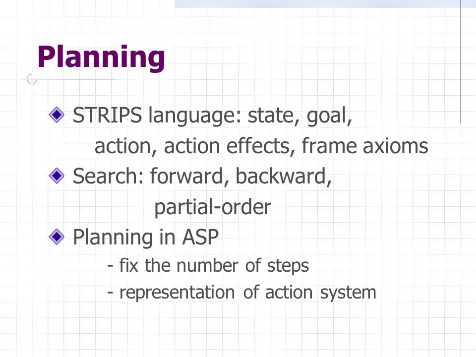Planning STRIPS language: state, goal, action, action effects, frame axioms Search: forward, backward, partial-order Planning in ASP - fix the number of steps - representation of action system