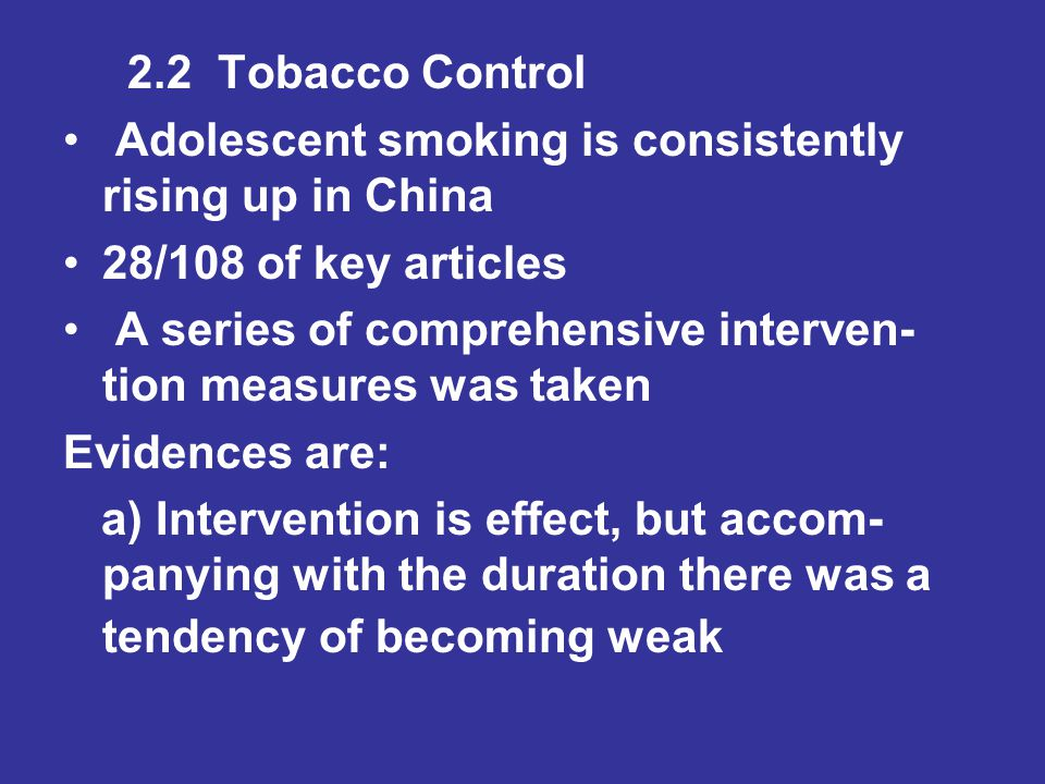 2.2 Tobacco Control Adolescent smoking is consistently rising up in China 28/108 of key articles A series of comprehensive interven- tion measures was taken Evidences are: a) Intervention is effect, but accom- panying with the duration there was a tendency of becoming weak