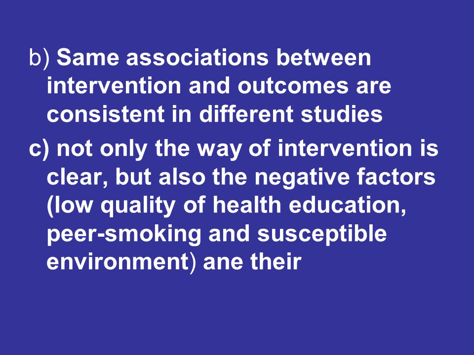 b) Same associations between intervention and outcomes are consistent in different studies c) not only the way of intervention is clear, but also the negative factors (low quality of health education, peer-smoking and susceptible environment) ane their