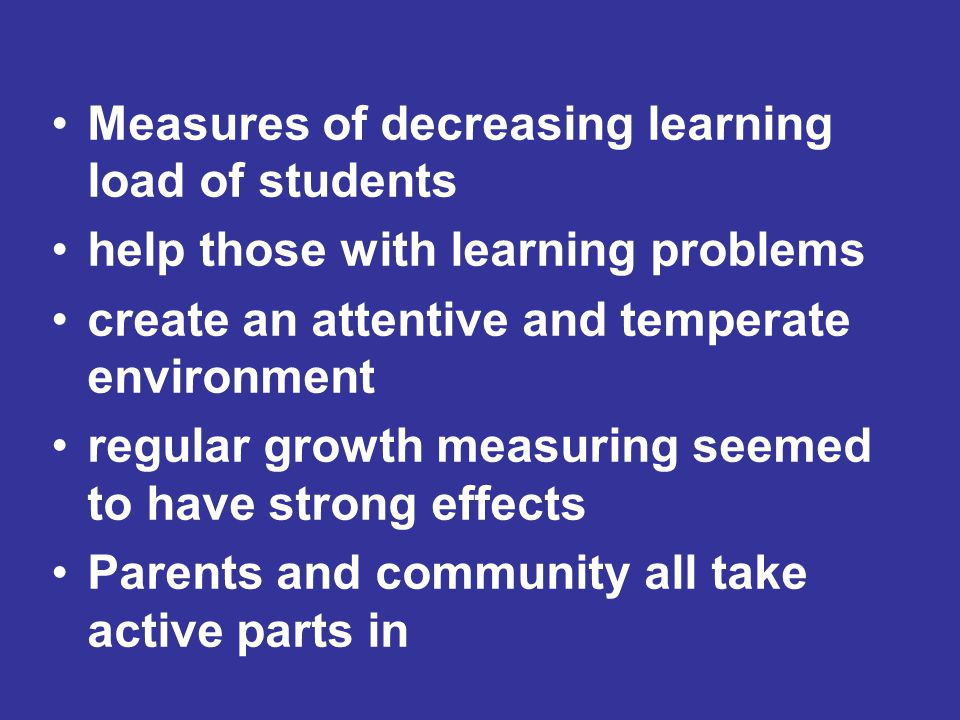 Measures of decreasing learning load of students help those with learning problems create an attentive and temperate environment regular growth measuring seemed to have strong effects Parents and community all take active parts in