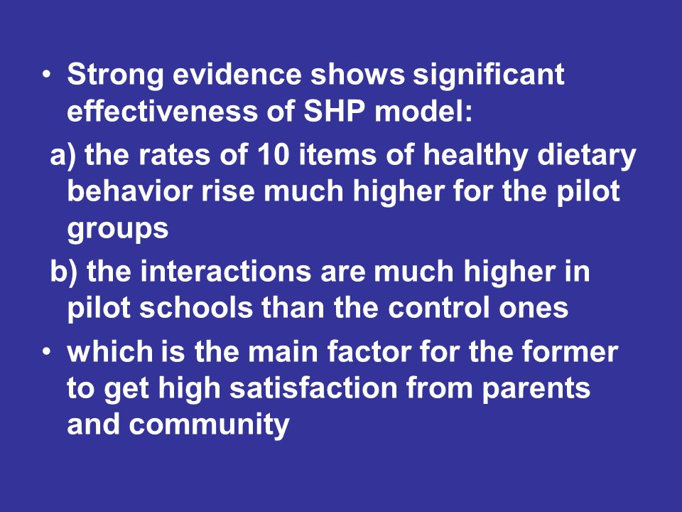 Strong evidence shows significant effectiveness of SHP model: a) the rates of 10 items of healthy dietary behavior rise much higher for the pilot groups b) the interactions are much higher in pilot schools than the control ones which is the main factor for the former to get high satisfaction from parents and community