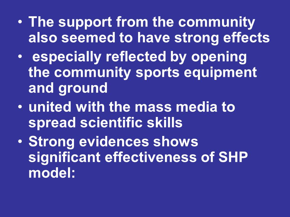 The support from the community also seemed to have strong effects especially reflected by opening the community sports equipment and ground united with the mass media to spread scientific skills Strong evidences shows significant effectiveness of SHP model: