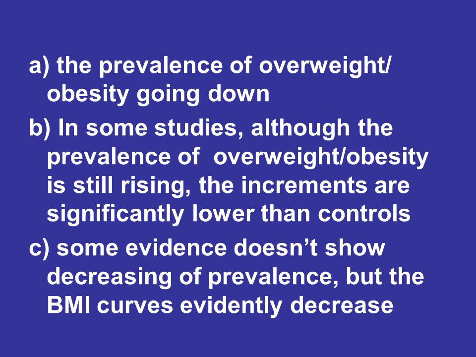 a) the prevalence of overweight/ obesity going down b) In some studies, although the prevalence of overweight/obesity is still rising, the increments are significantly lower than controls c) some evidence doesn't show decreasing of prevalence, but the BMI curves evidently decrease