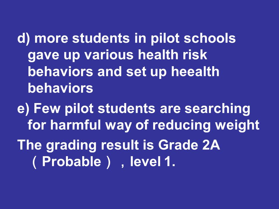 d) more students in pilot schools gave up various health risk behaviors and set up heealth behaviors e) Few pilot students are searching for harmful way of reducing weight The grading result is Grade 2A ( Probable ), level 1.