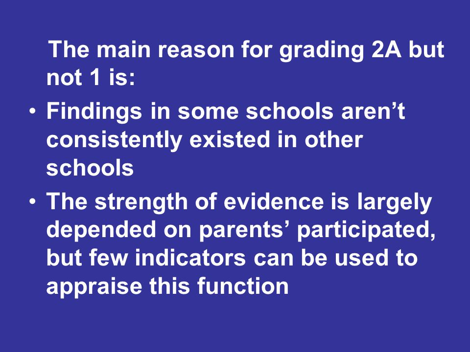 The main reason for grading 2A but not 1 is: Findings in some schools aren't consistently existed in other schools The strength of evidence is largely depended on parents' participated, but few indicators can be used to appraise this function