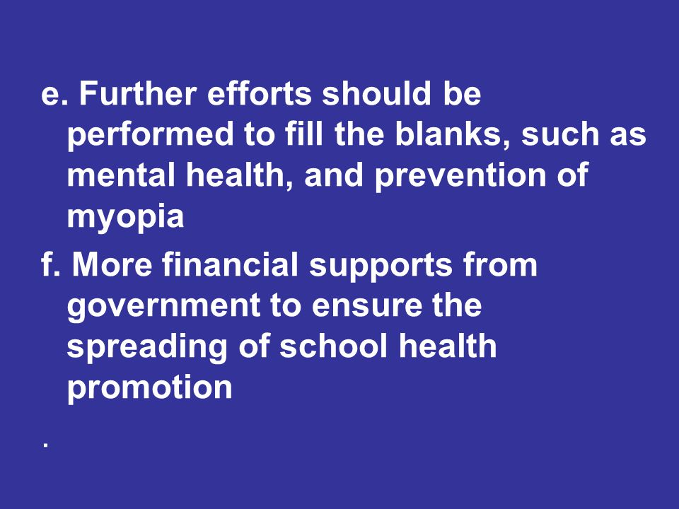 e. Further efforts should be performed to fill the blanks, such as mental health, and prevention of myopia f. More financial supports from government