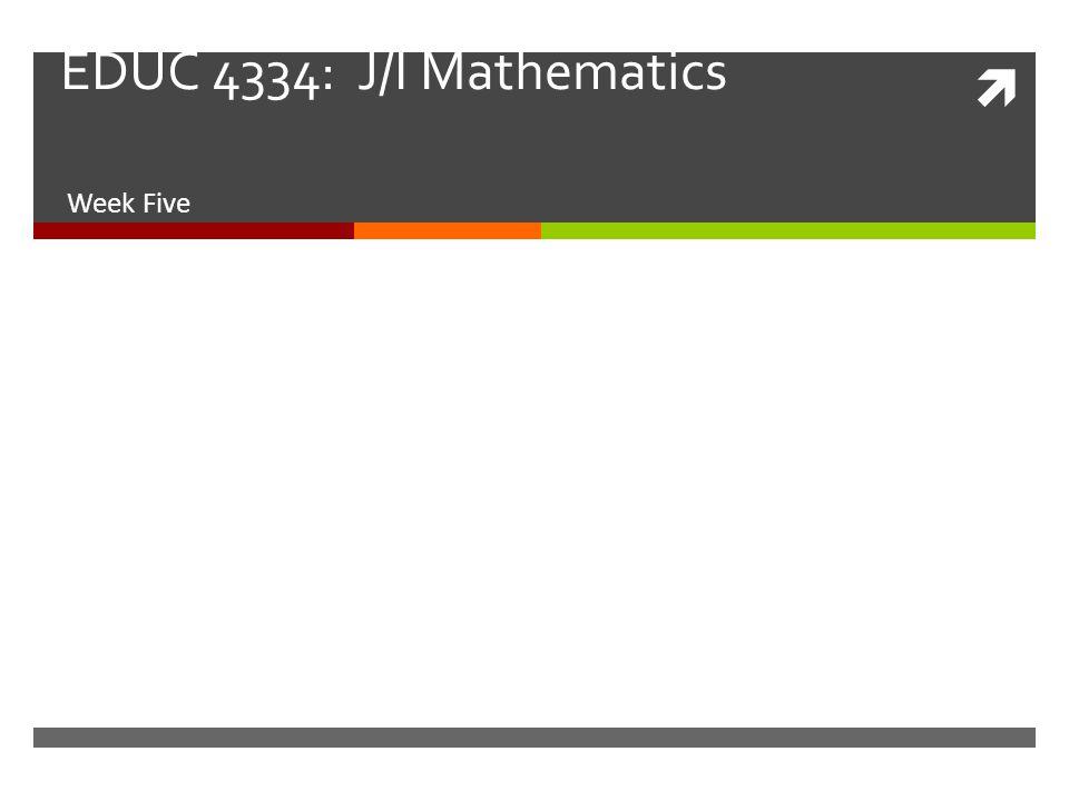  EDUC 4334: J/I Mathematics Week Five