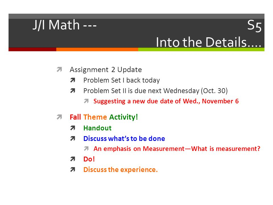 J/I Math --- S5 Into the Details....  Assignment 2 Update  Problem Set I back today  Problem Set II is due next Wednesday (Oct. 30)  Suggesting a