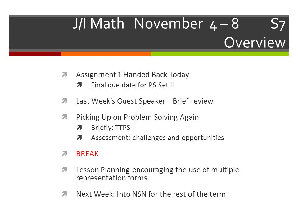 J/I Math November 4 – 8 S7 Overview  Assignment 1 Handed Back Today  Final due date for PS Set II  Last Week's Guest Speaker—Brief review  Picking Up on Problem Solving Again  Briefly: TTPS  Assessment: challenges and opportunities  BREAK  Lesson Planning-encouraging the use of multiple representation forms  Next Week: Into NSN for the rest of the term