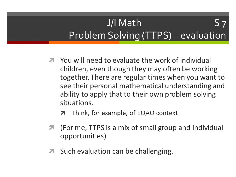 J/I Math Week 7 Problem Solving (TTPS) – evaluation  Let's work on the following example:  Cue the handout  Evaluation approaches (older and newer)  A child's work to evaluate  Then we'll discuss.