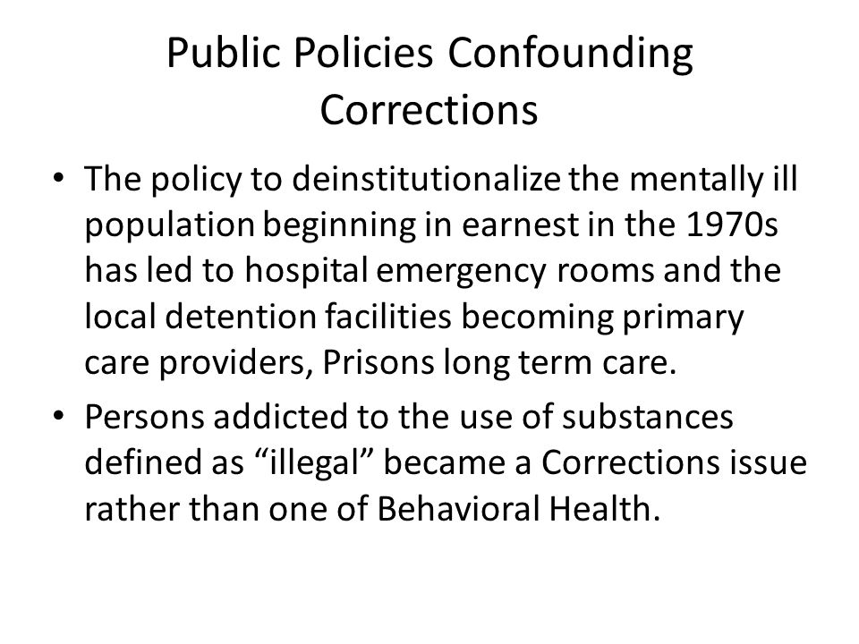 Public Policies Confounding Corrections The policy to deinstitutionalize the mentally ill population beginning in earnest in the 1970s has led to hosp