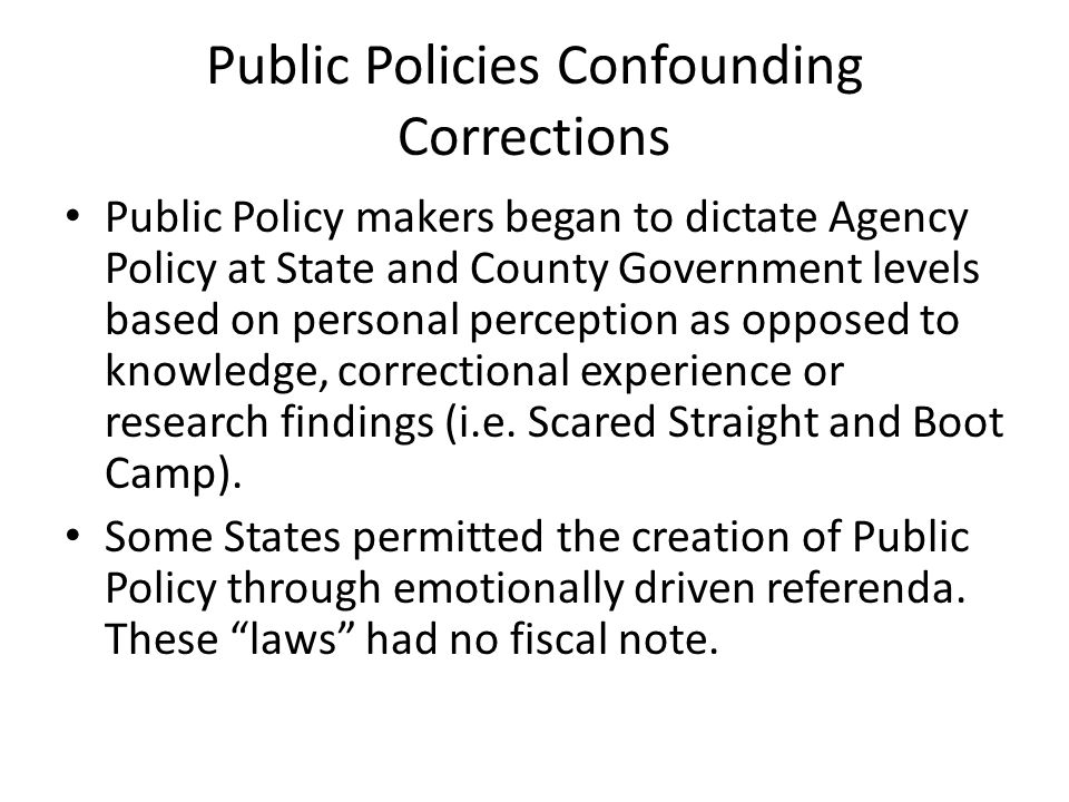 Public Policies Confounding Corrections Public Policy makers began to dictate Agency Policy at State and County Government levels based on personal perception as opposed to knowledge, correctional experience or research findings (i.e.