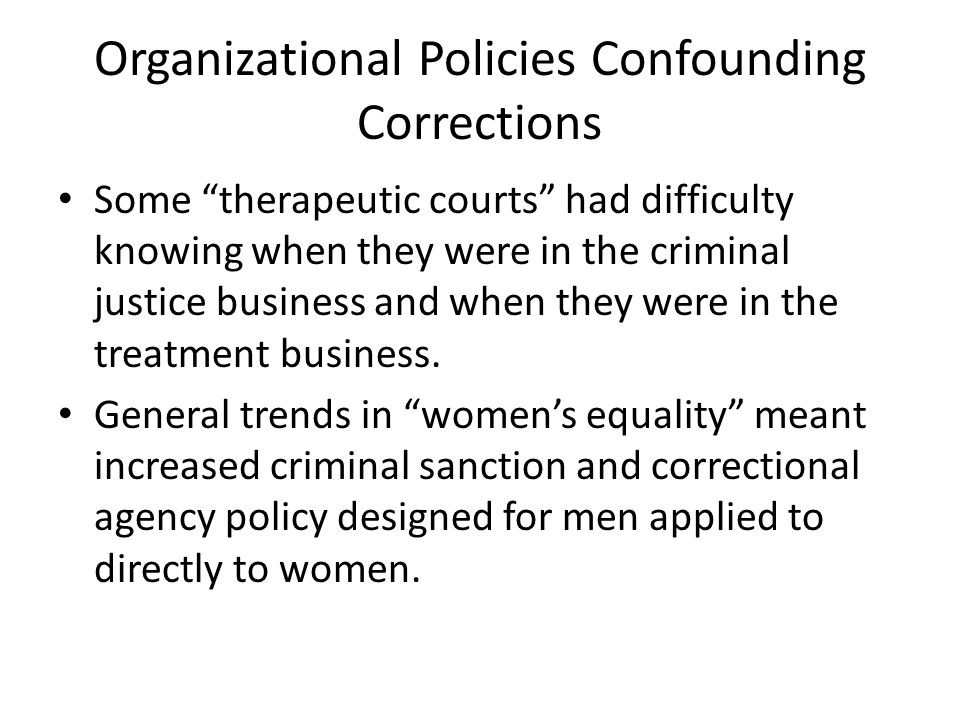 Organizational Policies Confounding Corrections Some therapeutic courts had difficulty knowing when they were in the criminal justice business and when they were in the treatment business.