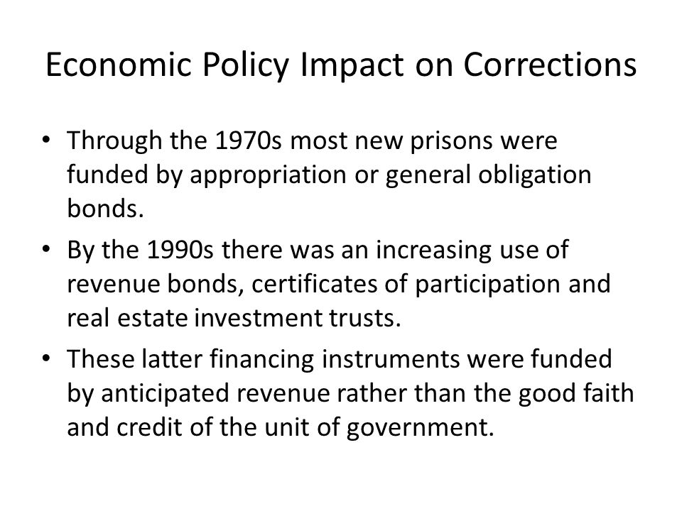 Economic Policy Impact on Corrections Through the 1970s most new prisons were funded by appropriation or general obligation bonds.