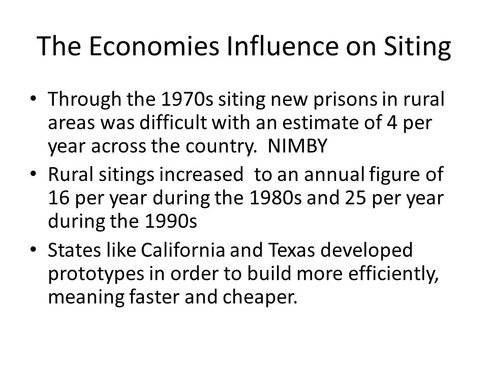 The Economies Influence on Siting Through the 1970s siting new prisons in rural areas was difficult with an estimate of 4 per year across the country.