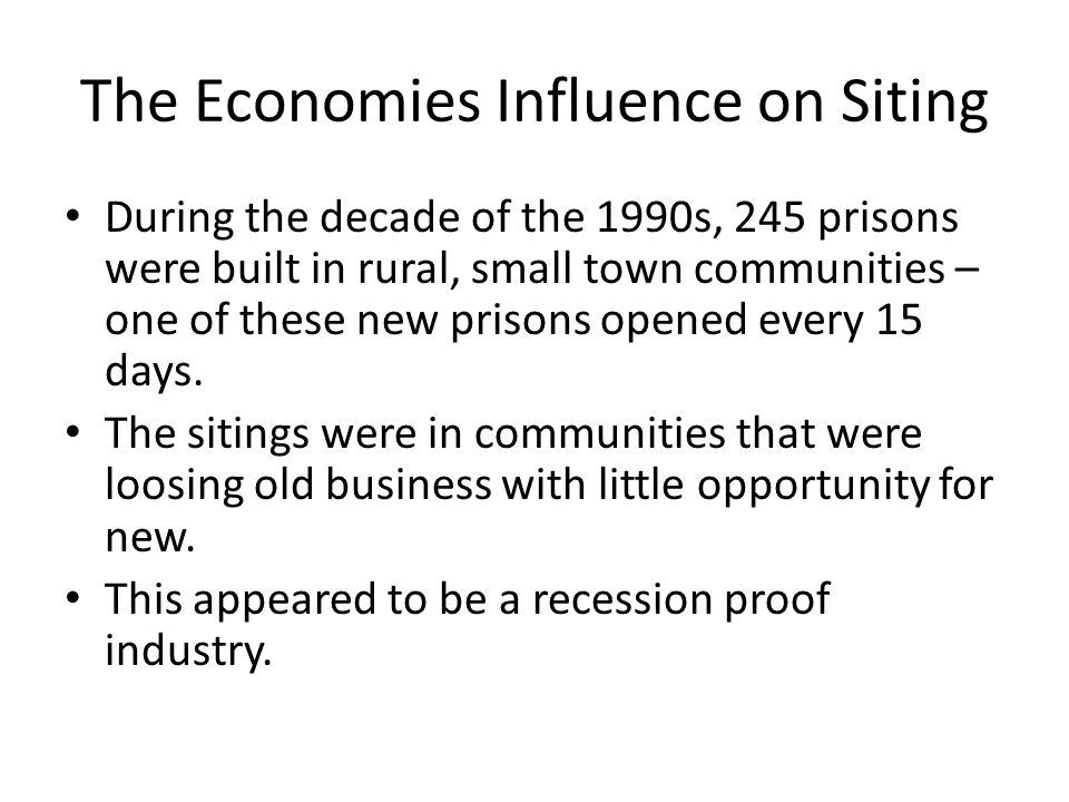The Economies Influence on Siting During the decade of the 1990s, 245 prisons were built in rural, small town communities – one of these new prisons o