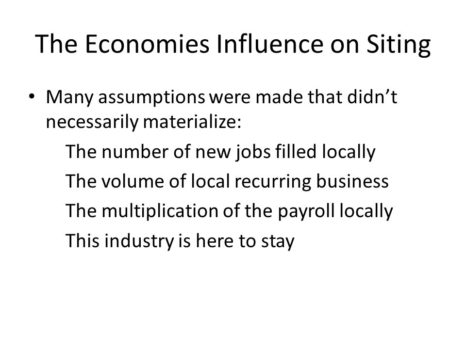The Economies Influence on Siting Many assumptions were made that didn't necessarily materialize: The number of new jobs filled locally The volume of local recurring business The multiplication of the payroll locally This industry is here to stay