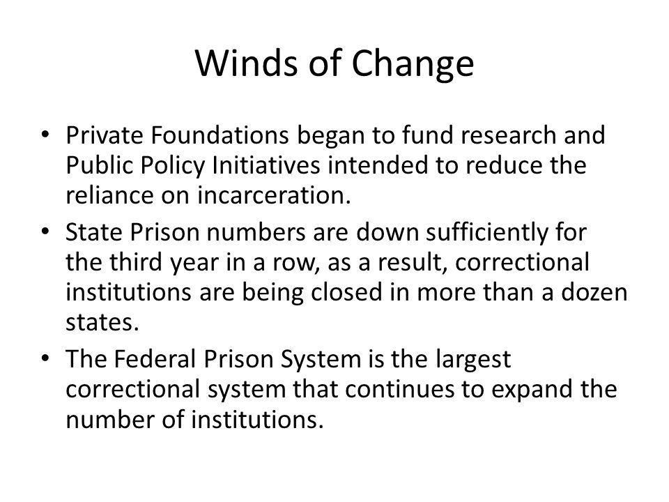 Winds of Change Private Foundations began to fund research and Public Policy Initiatives intended to reduce the reliance on incarceration. State Priso