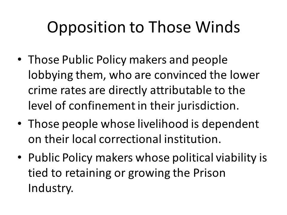 Opposition to Those Winds Those Public Policy makers and people lobbying them, who are convinced the lower crime rates are directly attributable to the level of confinement in their jurisdiction.
