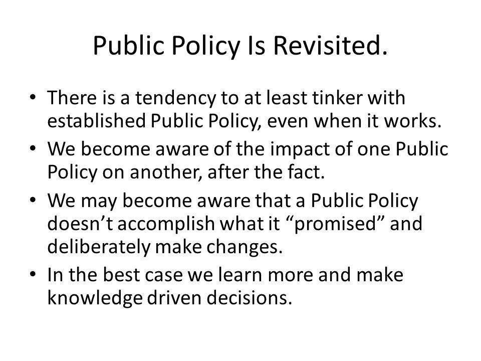 Public Policy Is Revisited. There is a tendency to at least tinker with established Public Policy, even when it works. We become aware of the impact o