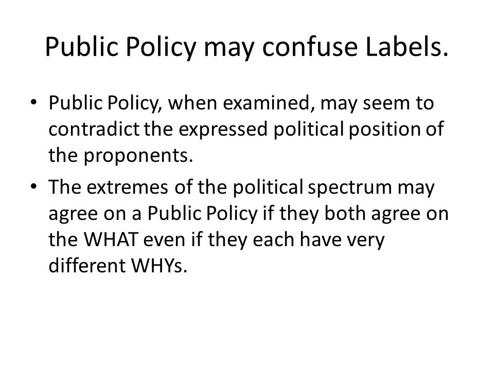 Public Policy may confuse Labels. Public Policy, when examined, may seem to contradict the expressed political position of the proponents. The extreme