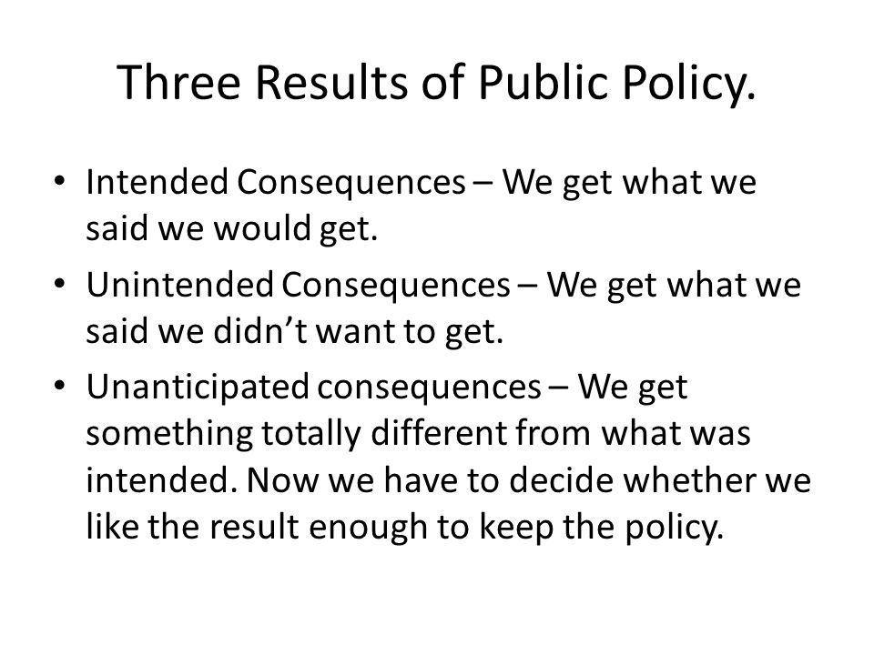 Three Results of Public Policy. Intended Consequences – We get what we said we would get. Unintended Consequences – We get what we said we didn't want