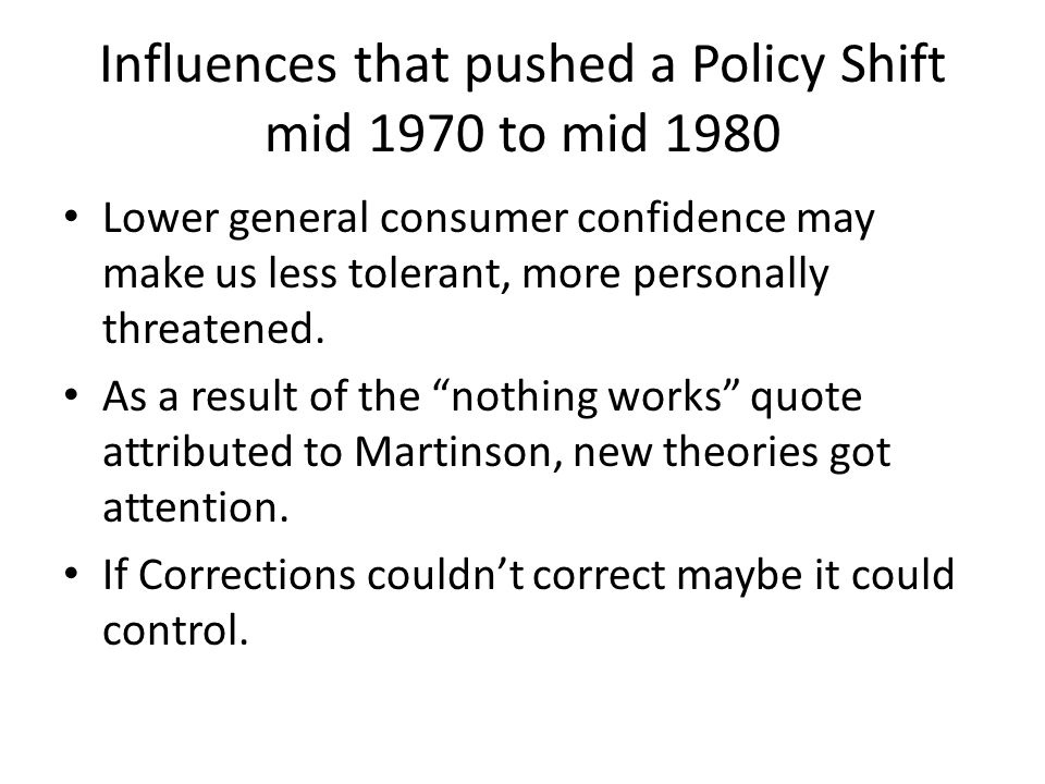 Influences that pushed a Policy Shift mid 1970 to mid 1980 Lower general consumer confidence may make us less tolerant, more personally threatened. As