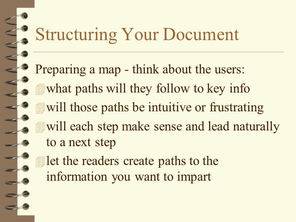 Structuring Your Document Preparing a map - think about the users: 4 what paths will they follow to key info 4 will those paths be intuitive or frustr