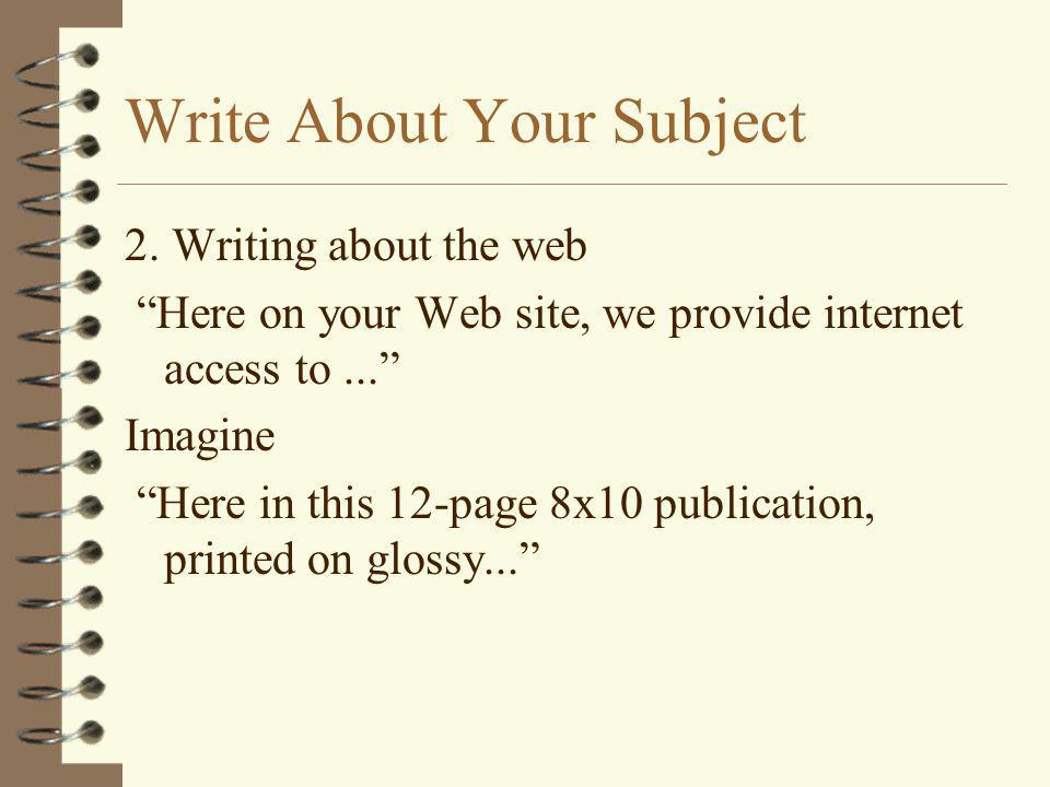 "Write About Your Subject 2. Writing about the web ""Here on your Web site, we provide internet access to..."" Imagine ""Here in this 12-page 8x10 publica"