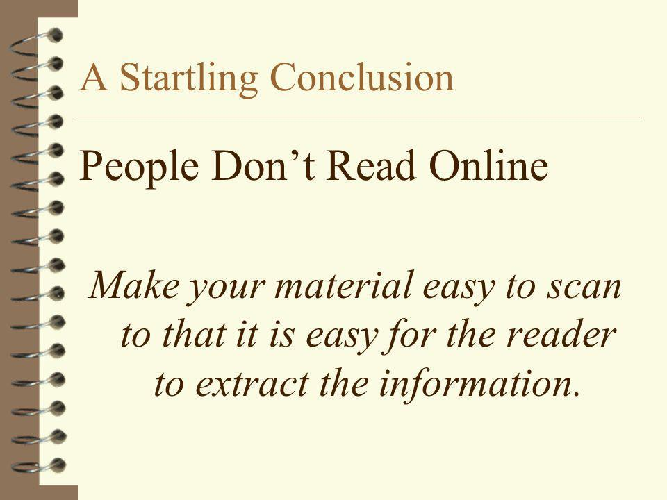 People Don't Read Online Make your material easy to scan to that it is easy for the reader to extract the information. A Startling Conclusion