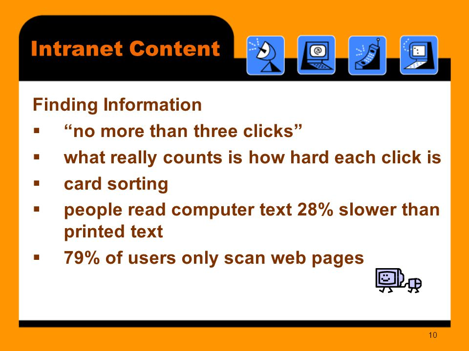 10 Intranet Content Finding Information  no more than three clicks  what really counts is how hard each click is  card sorting  people read computer text 28% slower than printed text  79% of users only scan web pages