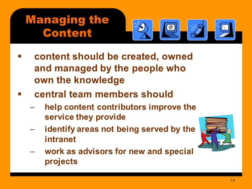 14 Managing the Content  content should be created, owned and managed by the people who own the knowledge  central team members should –help content contributors improve the service they provide –identify areas not being served by the intranet –work as advisors for new and special projects
