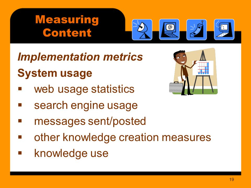19 Measuring Content Implementation metrics System usage  web usage statistics  search engine usage  messages sent/posted  other knowledge creation measures  knowledge use