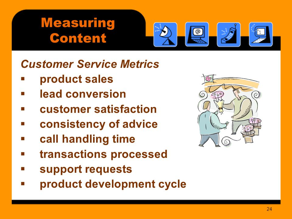 24 Measuring Content Customer Service Metrics  product sales  lead conversion  customer satisfaction  consistency of advice  call handling time  transactions processed  support requests  product development cycle