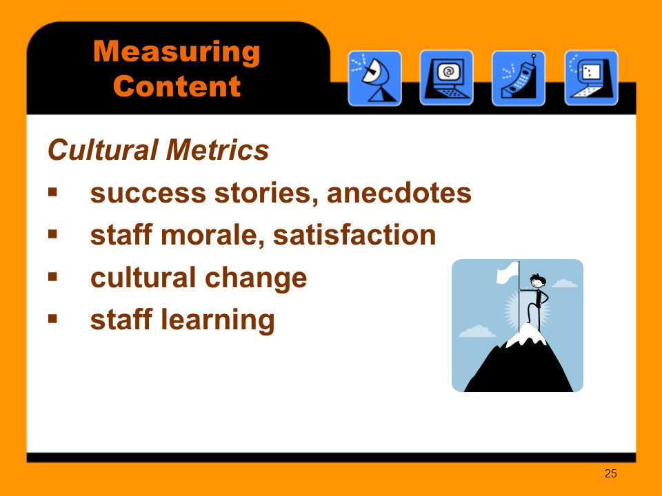 25 Measuring Content Cultural Metrics  success stories, anecdotes  staff morale, satisfaction  cultural change  staff learning