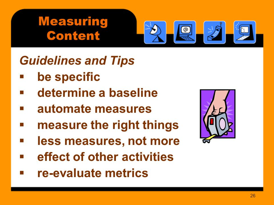 26 Measuring Content Guidelines and Tips  be specific  determine a baseline  automate measures  measure the right things  less measures, not more  effect of other activities  re-evaluate metrics