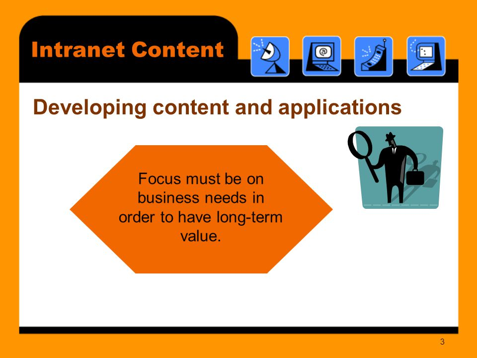 3 Developing content and applications Focus must be on business needs in order to have long-term value.