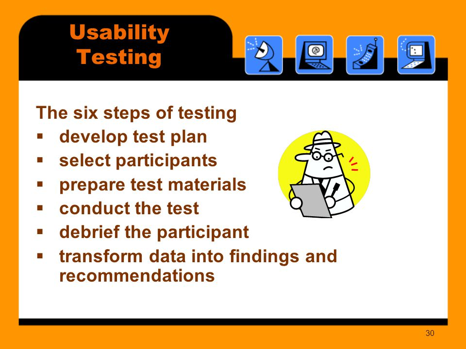 30 The six steps of testing  develop test plan  select participants  prepare test materials  conduct the test  debrief the participant  transform data into findings and recommendations Usability Testing