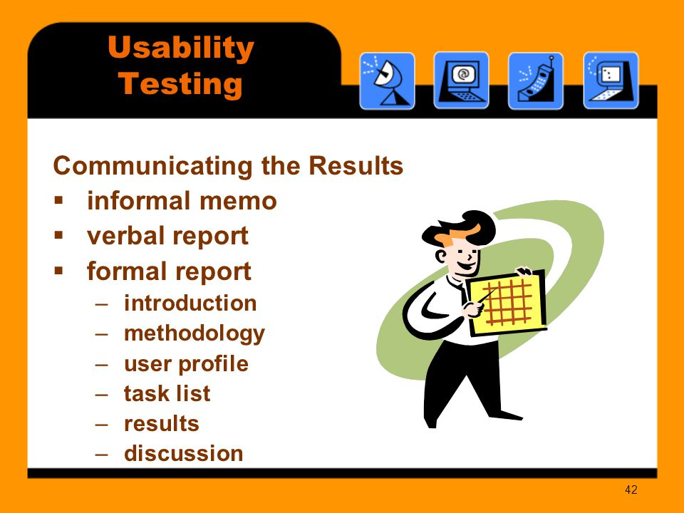 42 Communicating the Results  informal memo  verbal report  formal report –introduction –methodology –user profile –task list –results –discussion Usability Testing