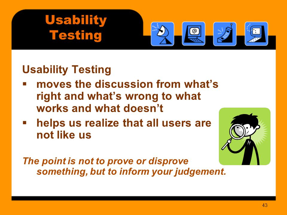 43 Usability Testing  moves the discussion from what's right and what's wrong to what works and what doesn't  helps us realize that all users are not like us The point is not to prove or disprove something, but to inform your judgement.