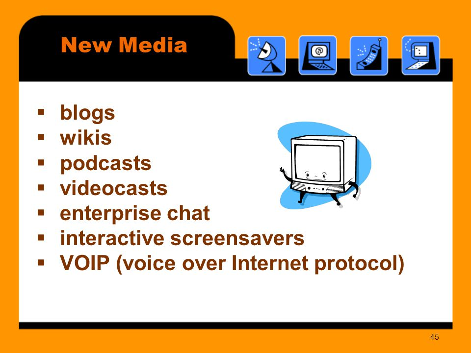 45  blogs  wikis  podcasts  videocasts  enterprise chat  interactive screensavers  VOIP (voice over Internet protocol) New Media
