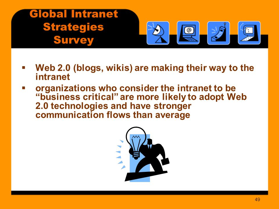 49  Web 2.0 (blogs, wikis) are making their way to the intranet  organizations who consider the intranet to be business critical are more likely to adopt Web 2.0 technologies and have stronger communication flows than average Global Intranet Strategies Survey