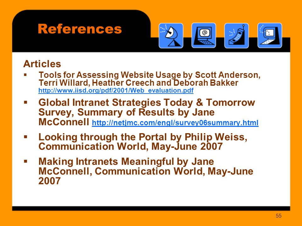 55 Articles  Tools for Assessing Website Usage by Scott Anderson, Terri Willard, Heather Creech and Deborah Bakker      Global Intranet Strategies Today & Tomorrow Survey, Summary of Results by Jane McConnell      Looking through the Portal by Philip Weiss, Communication World, May-June 2007  Making Intranets Meaningful by Jane McConnell, Communication World, May-June 2007 References