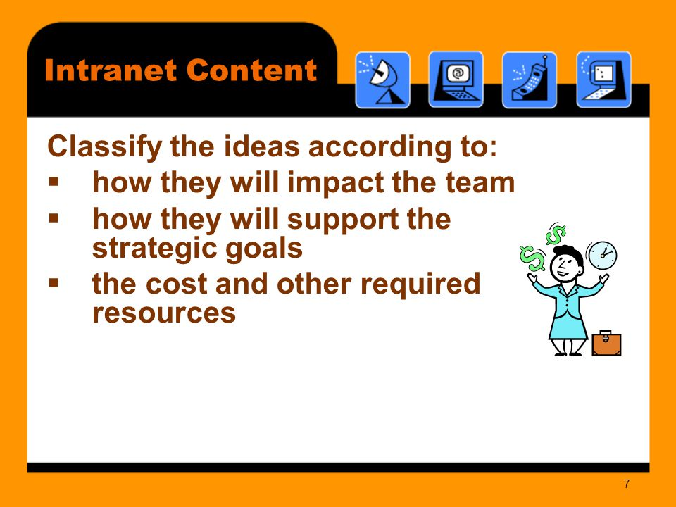 7 Intranet Content Classify the ideas according to:  how they will impact the team  how they will support the strategic goals  the cost and other required resources