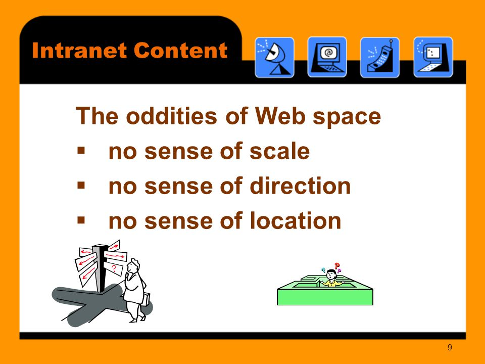 10 Intranet Content Finding Information  no more than three clicks  what really counts is how hard each click is  card sorting  people read computer text 28% slower than printed text  79% of users only scan web pages