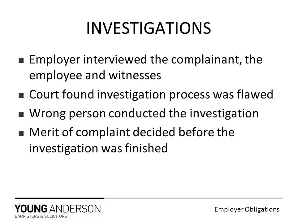 Employer Obligations Employer interviewed the complainant, the employee and witnesses Court found investigation process was flawed Wrong person conducted the investigation Merit of complaint decided before the investigation was finished INVESTIGATIONS