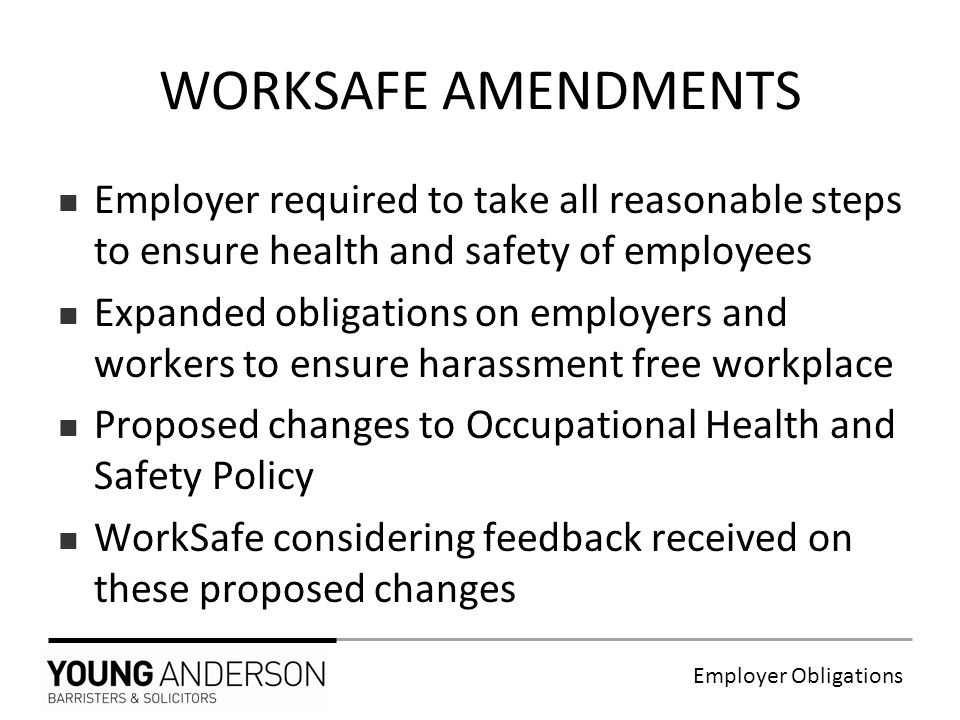 Employer Obligations Employer required to take all reasonable steps to ensure health and safety of employees Expanded obligations on employers and workers to ensure harassment free workplace Proposed changes to Occupational Health and Safety Policy WorkSafe considering feedback received on these proposed changes WORKSAFE AMENDMENTS