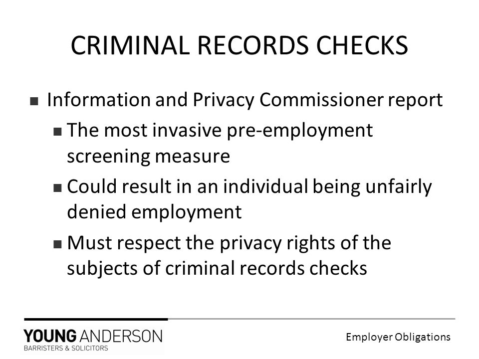 Employer Obligations Information and Privacy Commissioner report The most invasive pre-employment screening measure Could result in an individual being unfairly denied employment Must respect the privacy rights of the subjects of criminal records checks CRIMINAL RECORDS CHECKS