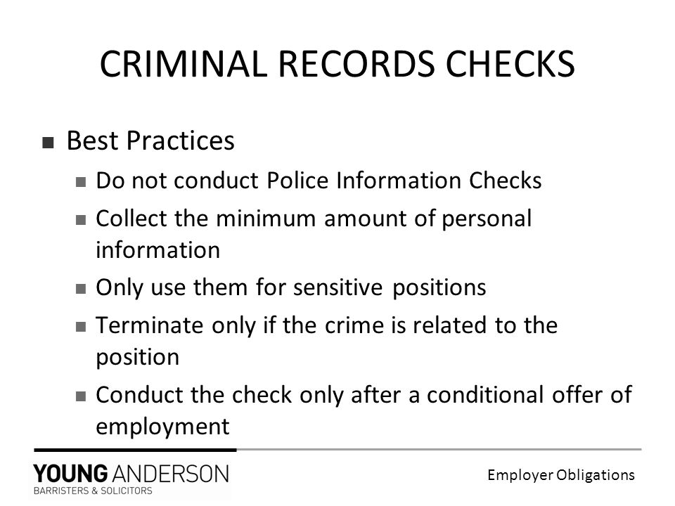Employer Obligations Best Practices Do not conduct Police Information Checks Collect the minimum amount of personal information Only use them for sensitive positions Terminate only if the crime is related to the position Conduct the check only after a conditional offer of employment CRIMINAL RECORDS CHECKS